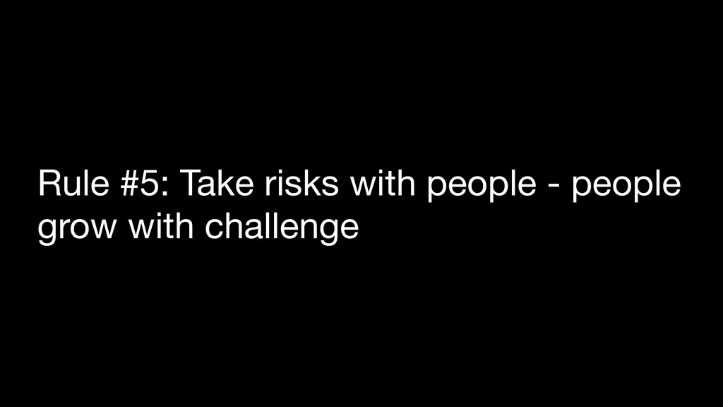 Rule #5: Take risks with people - people grow w...
