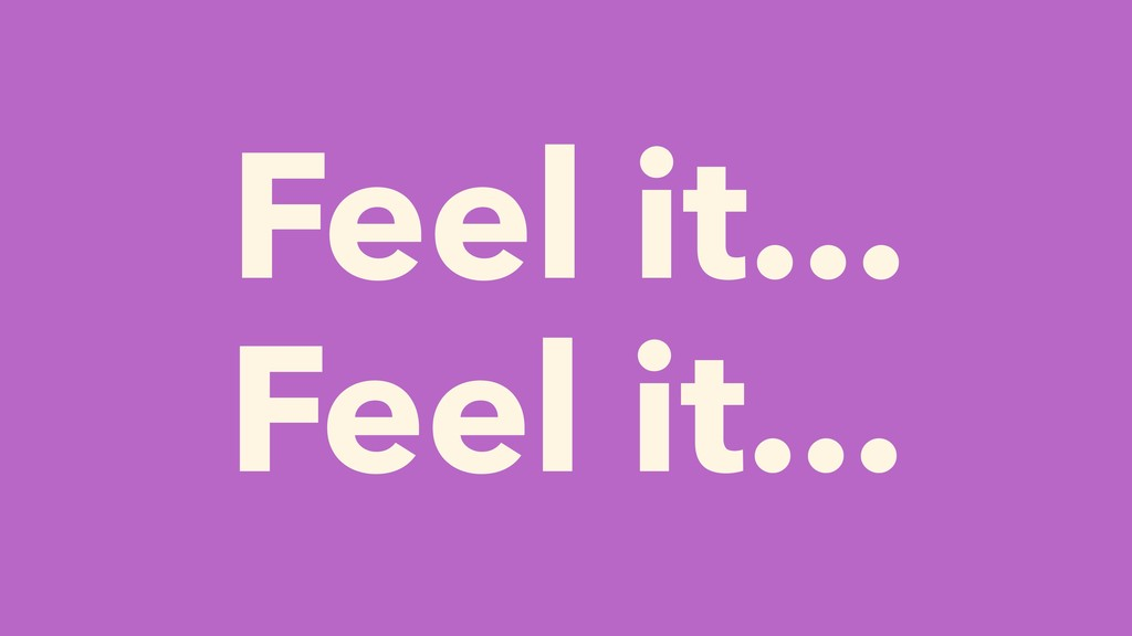 Feel it... Feel it...