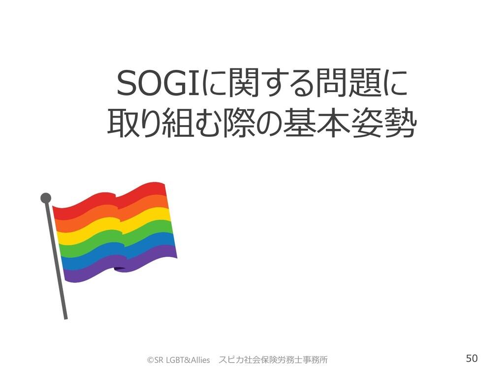 50 SOGIに関する問題に 取り組む際の基本姿勢 ©SR LGBT&Allies スピカ社会...