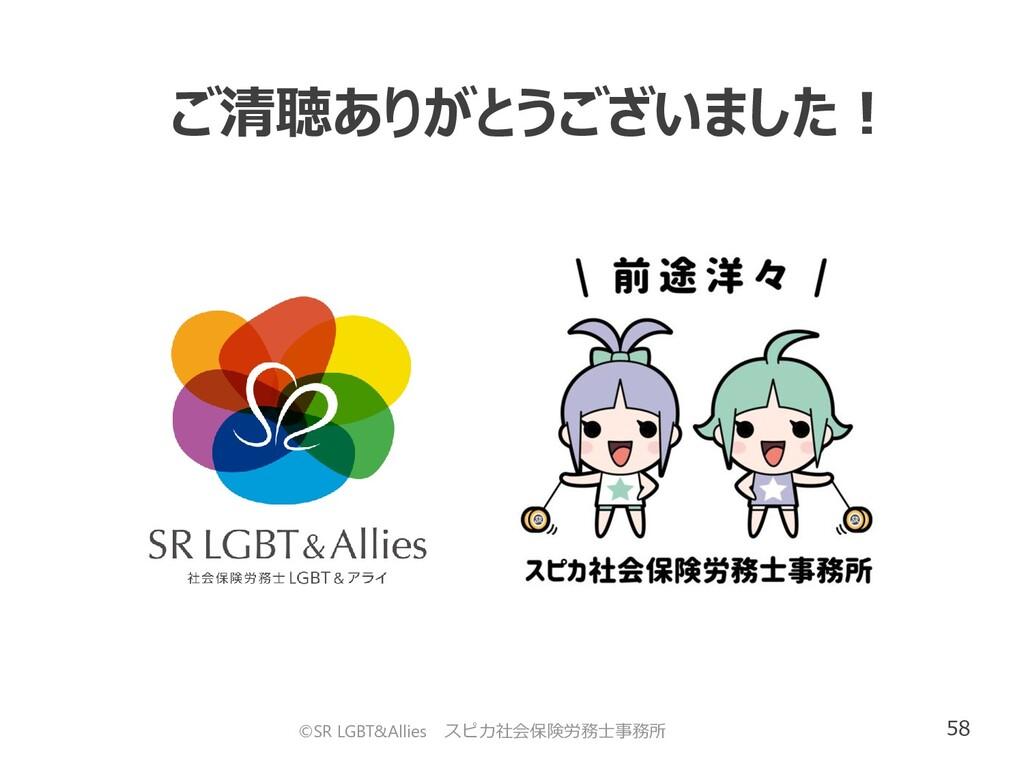 58 ご清聴ありがとうございました! ©SR LGBT&Allies スピカ社会保険労務士事務所