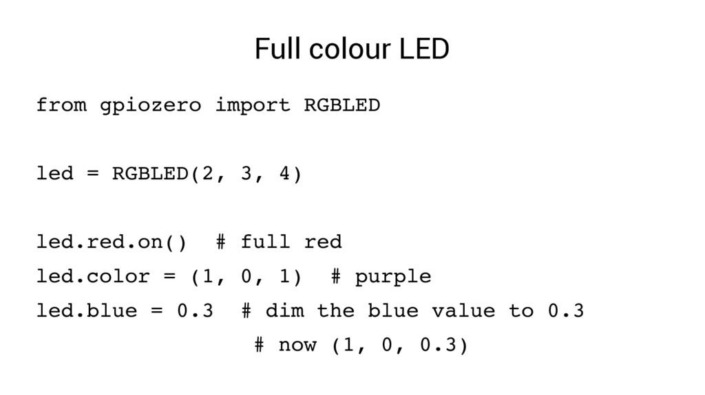Full colour LED from gpiozero import RGBLED led...