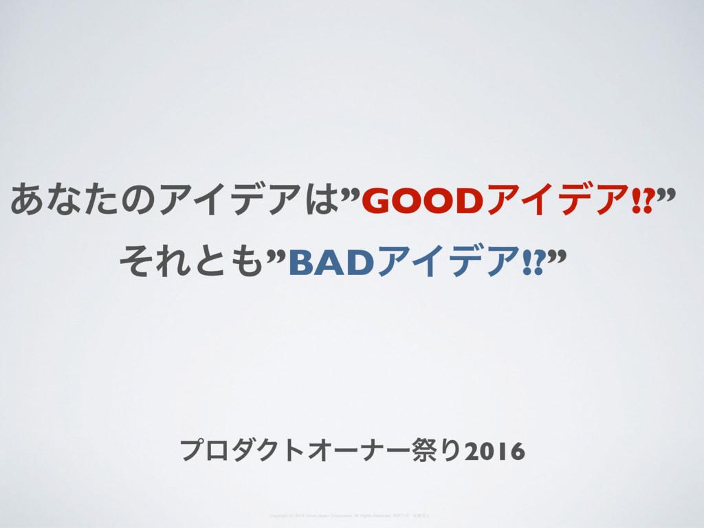 """͋ͳͨͷΞΠσΞ""""GOODΞΠσΞ!?"""" ͦΕͱ""""BADΞΠσΞ!?"""" ϓϩμΫτΦʔφʔ..."""