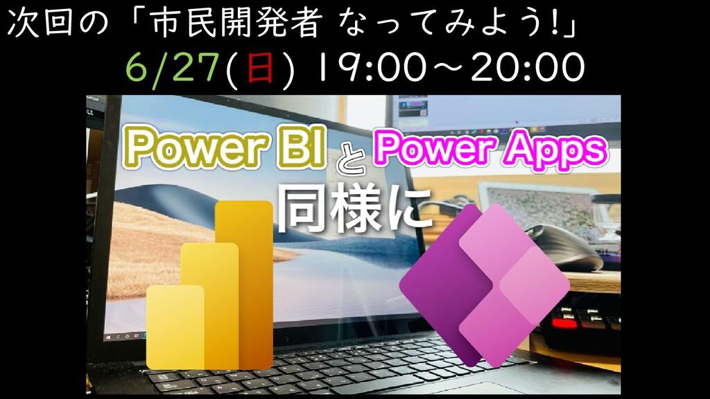 次回の「市民開発者 なってみよう!」 6/27(日) 19:00~20:00