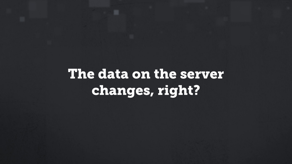The data on the server changes, right?