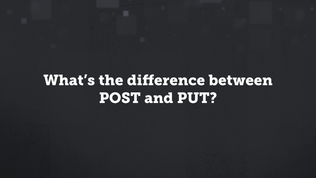 What's the difference between POST and PUT?