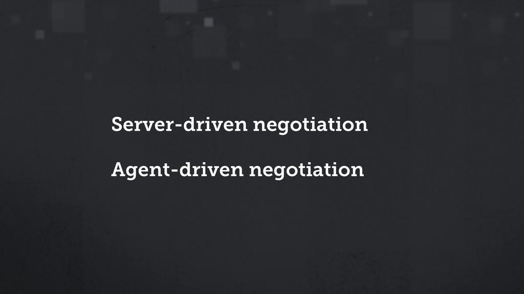 Server-driven negotiation Agent-driven negotiat...