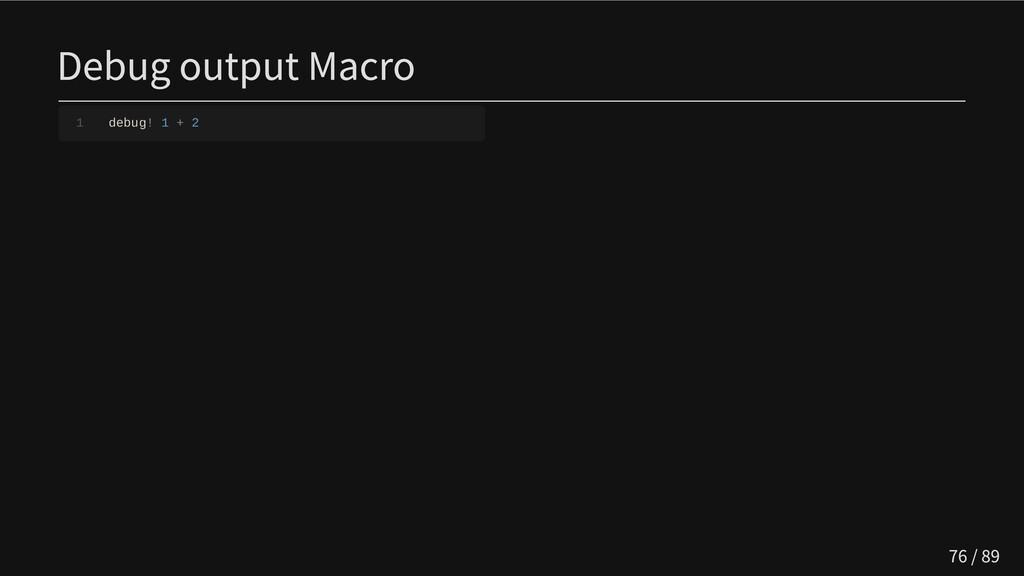Debug output Macro 1 debug! 1 + 2 76 / 89
