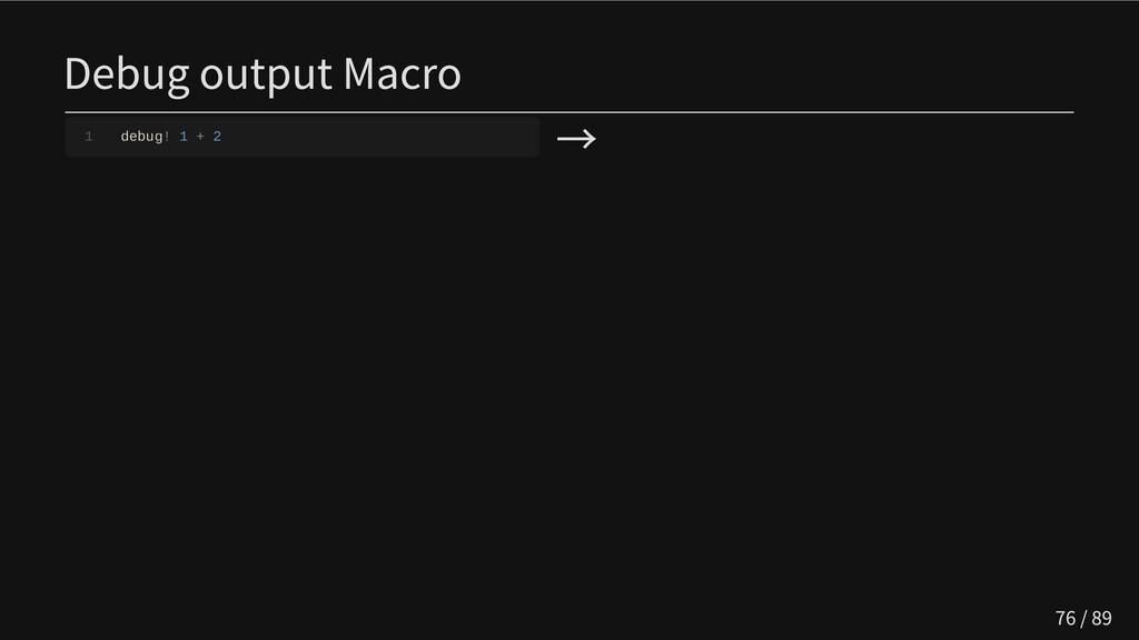 Debug output Macro 1 debug! 1 + 2 → 76 / 89