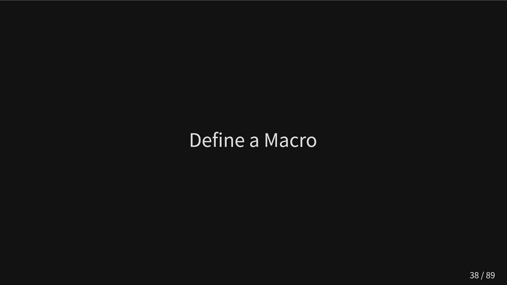 Define a Macro 38 / 89