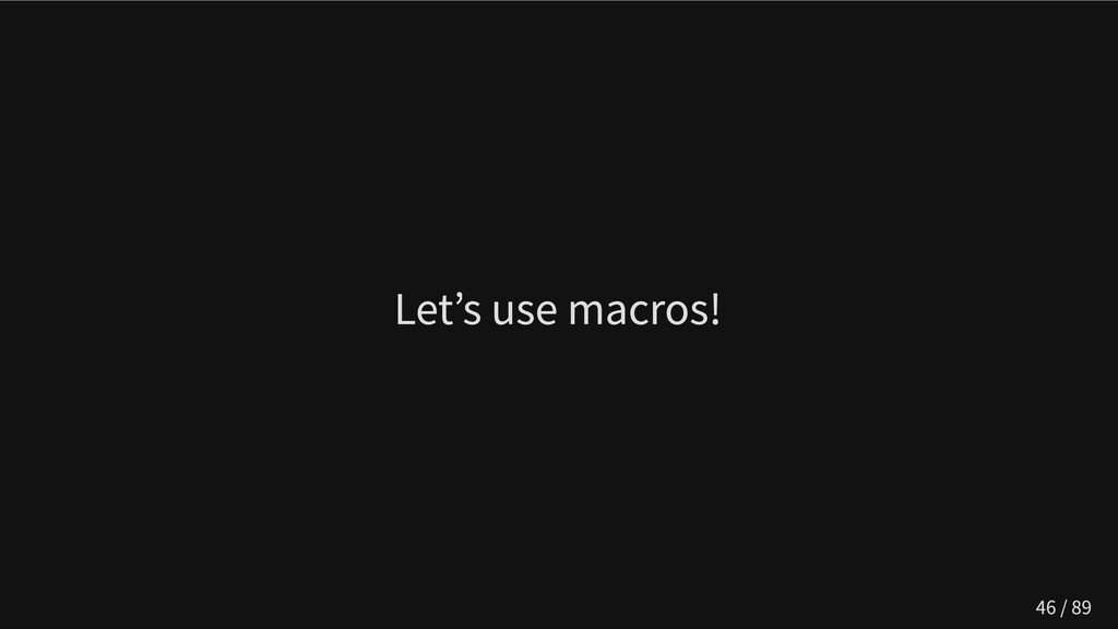 Let's use macros! 46 / 89