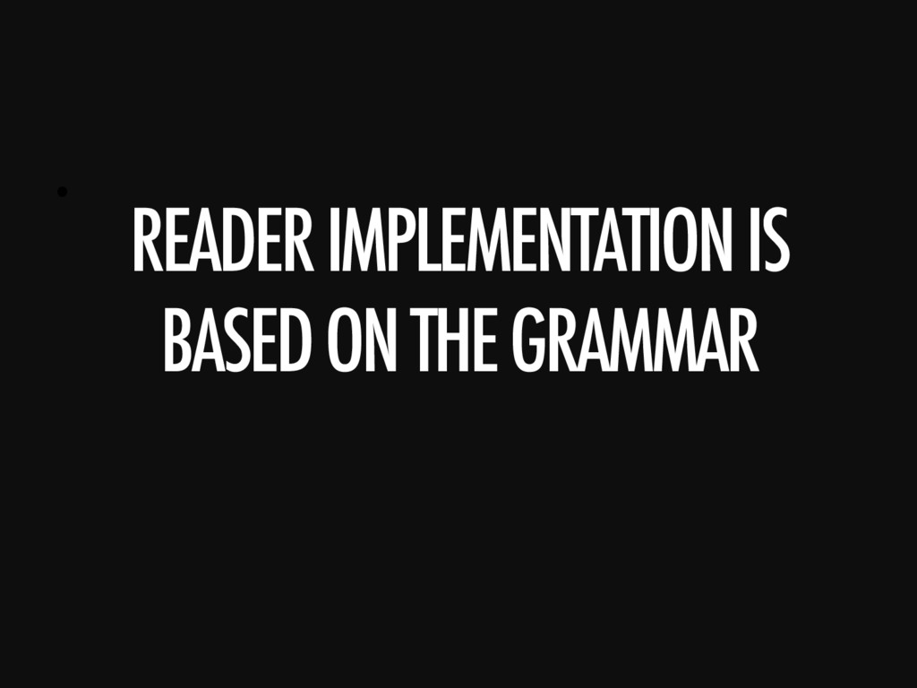 •  READER IMPLEMENTATION IS BASED ON THE GRAMMA...