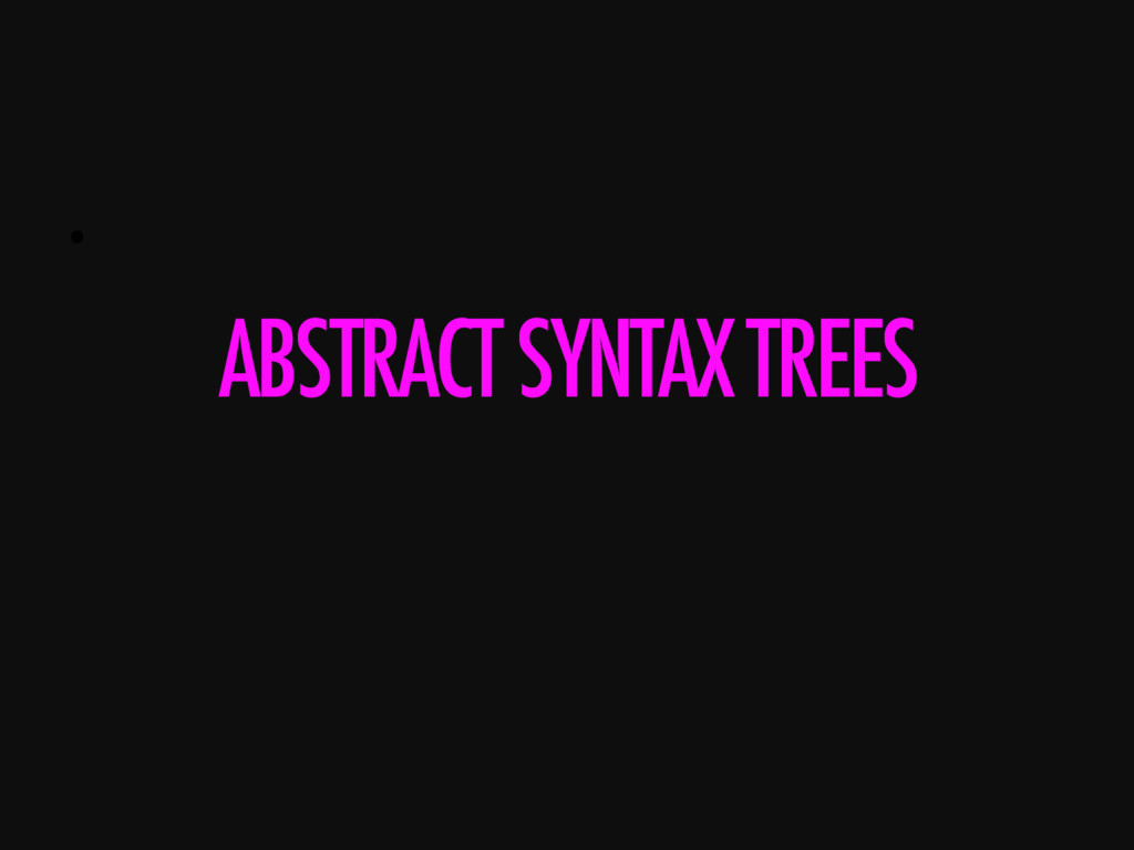 •  ABSTRACT SYNTAX TREES