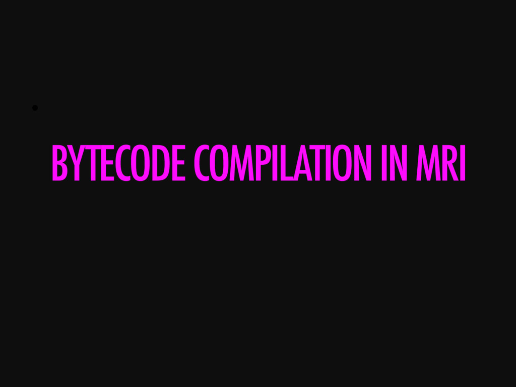 •  BYTECODE COMPILATION IN MRI