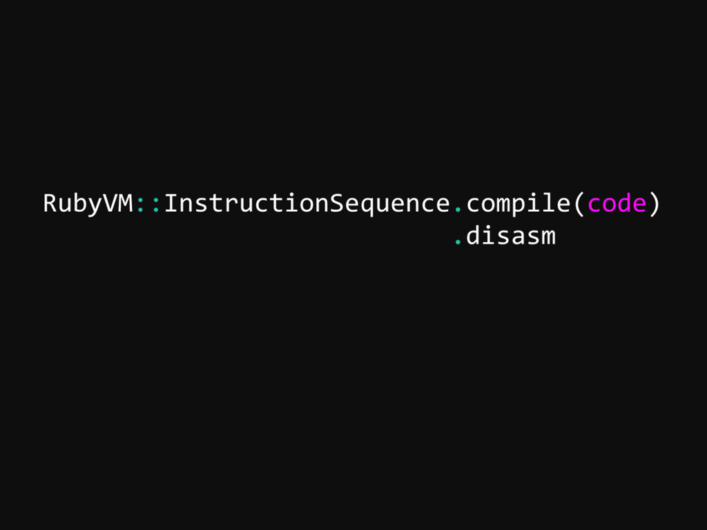 RubyVM::InstructionSequence.compile(code) .disa...