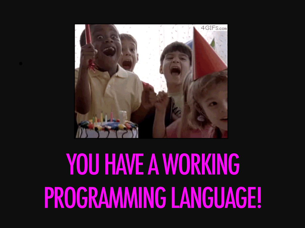 •  YOU HAVE A WORKING PROGRAMMING LANGUAGE!