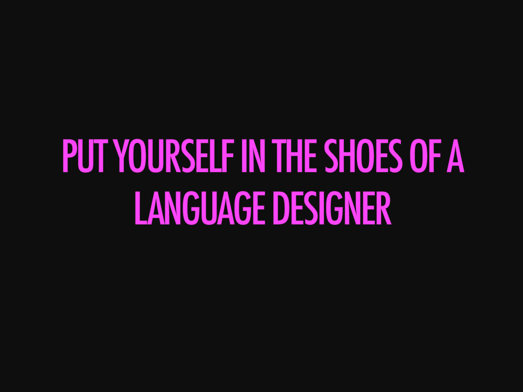 PUT YOURSELF IN THE SHOES OF A LANGUAGE DESIGNE...
