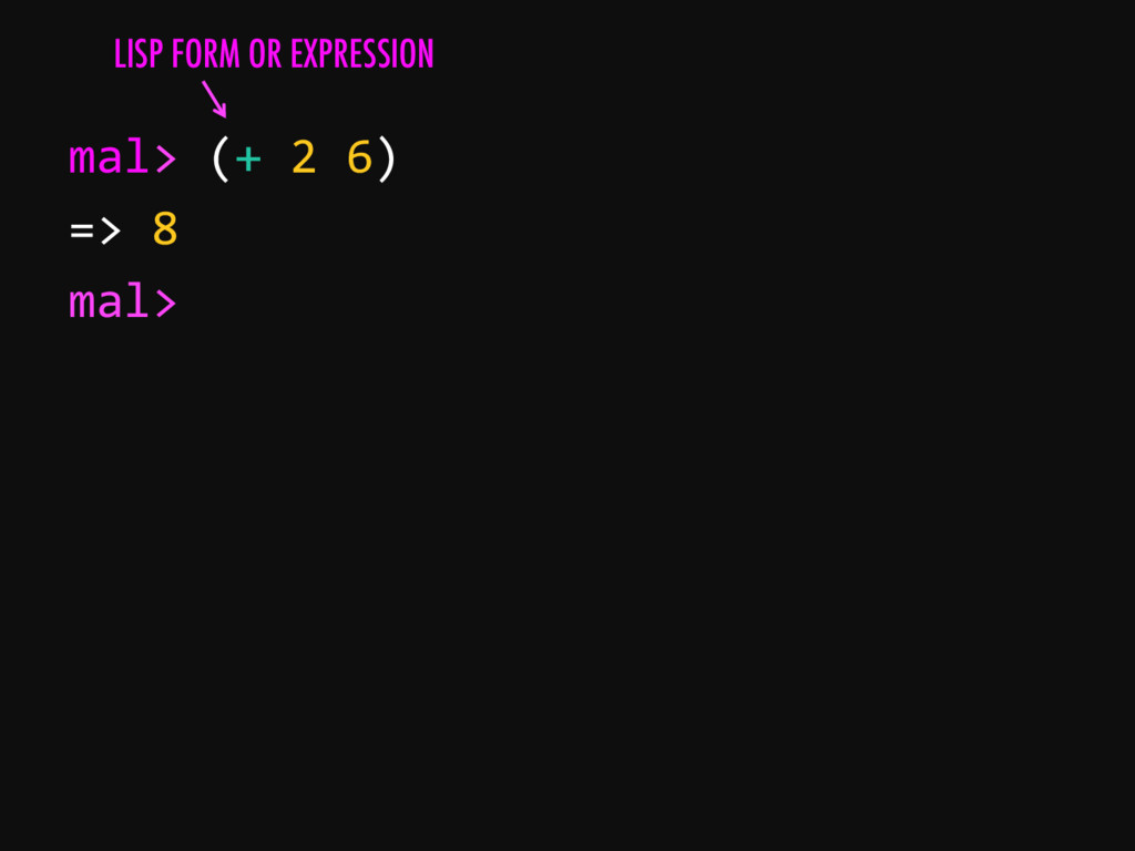 mal> (+ 2 6) => 8 mal> LISP FORM OR EXPRESSION