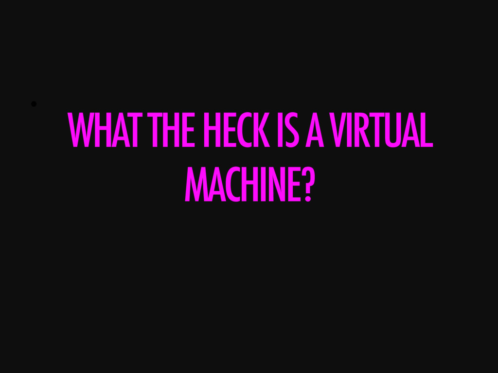 •  WHAT THE HECK IS A VIRTUAL MACHINE?