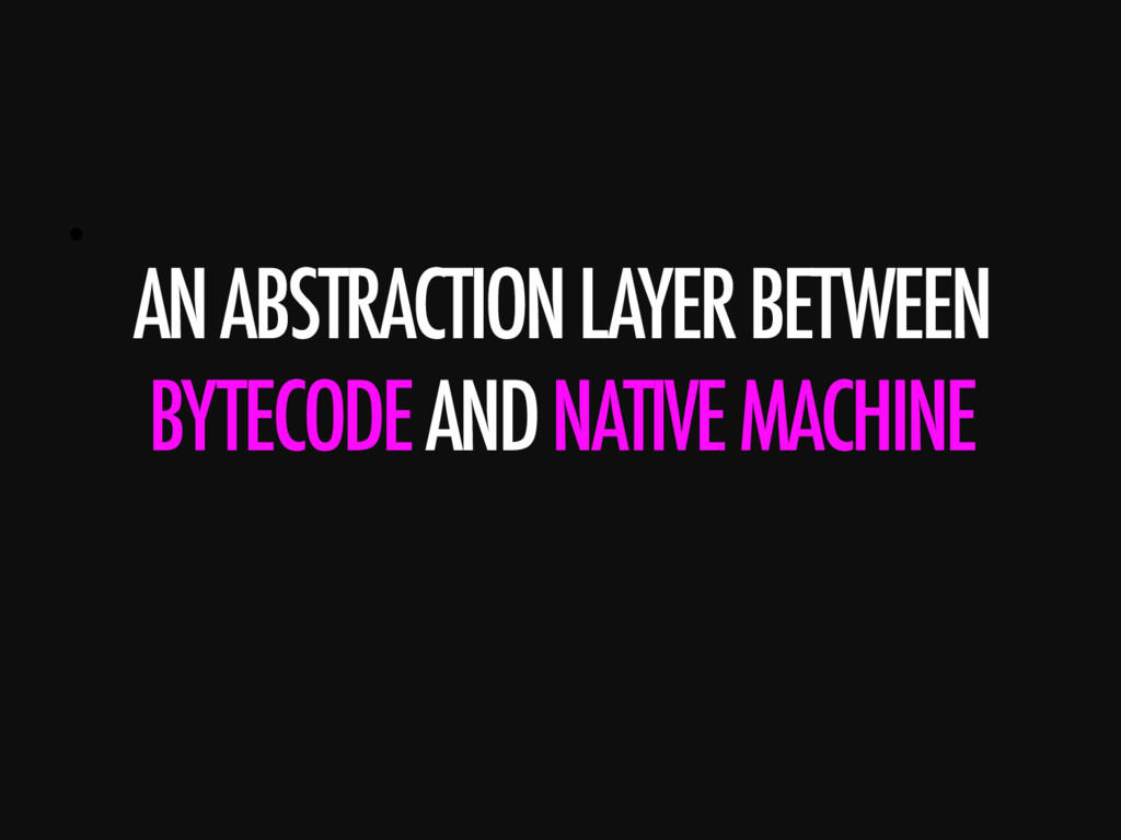 •  AN ABSTRACTION LAYER BETWEEN BYTECODE AND NA...