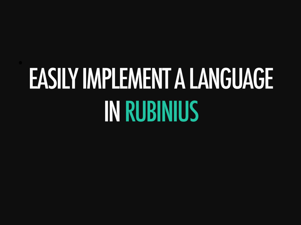 •  EASILY IMPLEMENT A LANGUAGE IN RUBINIUS