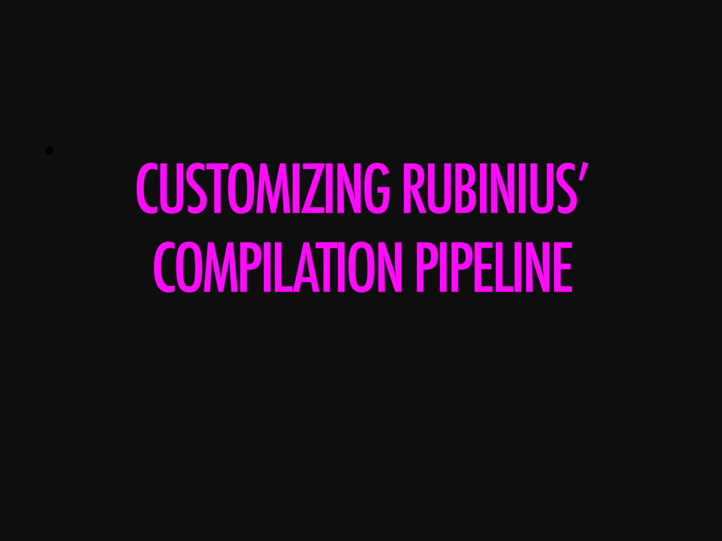 •  CUSTOMIZING RUBINIUS' COMPILATION PIPELINE