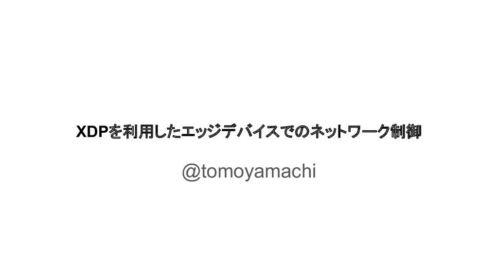 XDPを利用したエッジデバイスでのネットワーク制御 @tomoyamachi