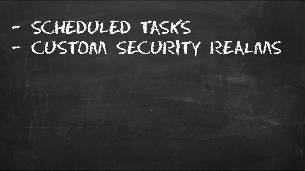 – scheduled tasks – Custom security realms