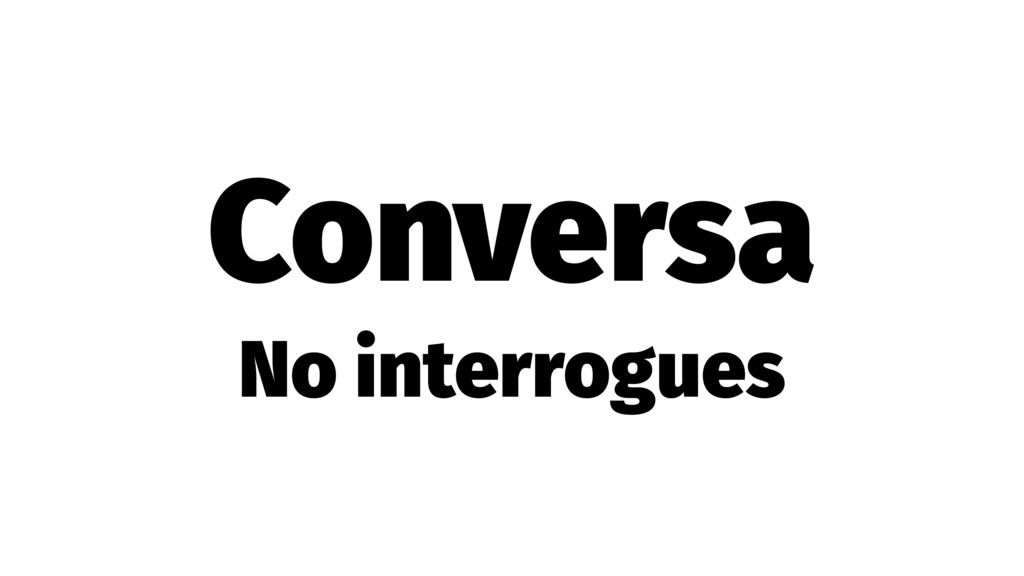 Conversa No interrogues
