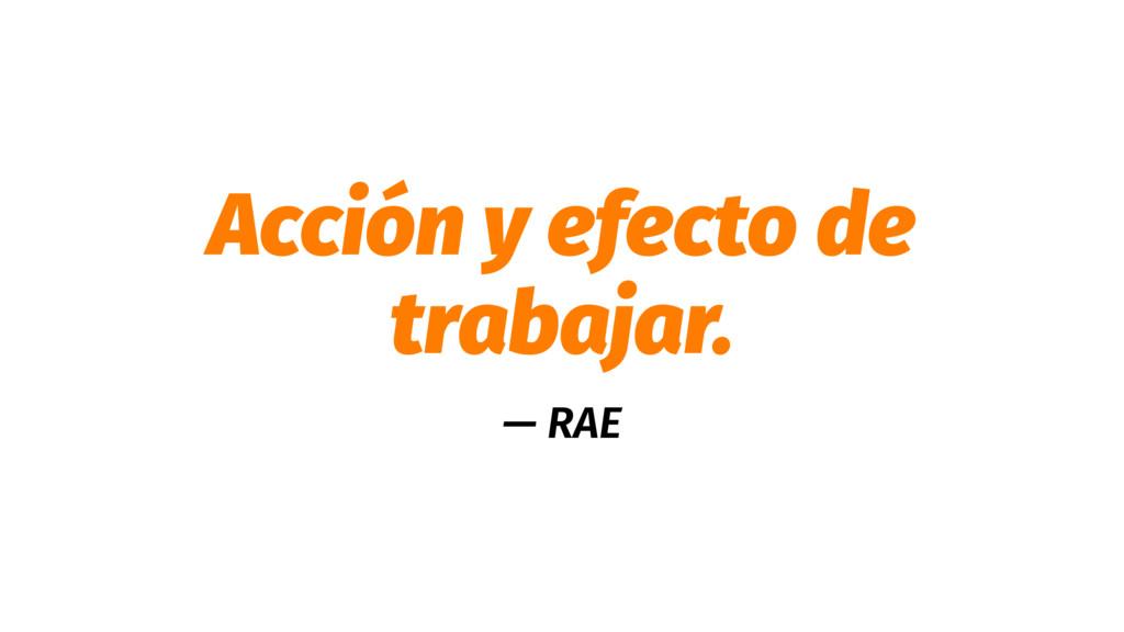 Acción y efecto de trabajar. — RAE