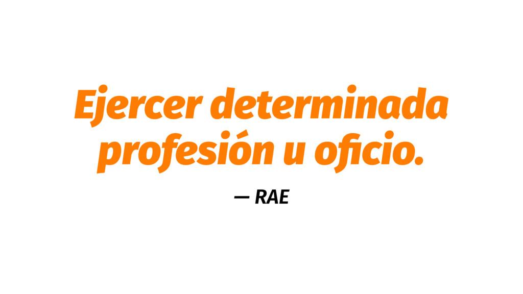 Ejercer determinada profesión u oficio. — RAE