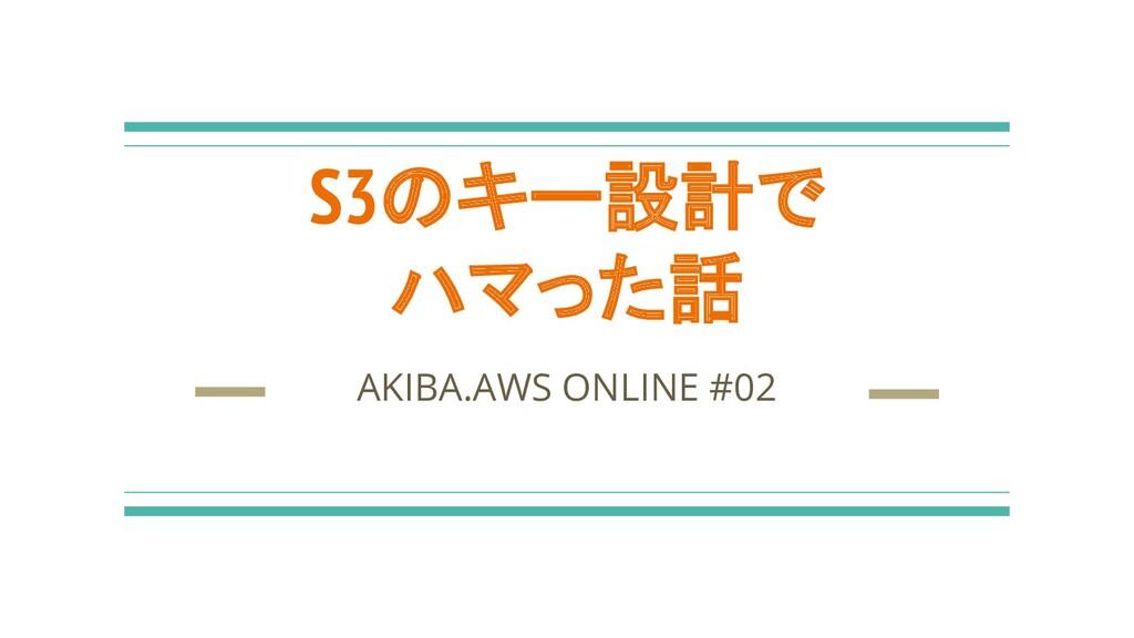 S3のキー設計で ハマった話 AKIBA.AWS ONLINE #02