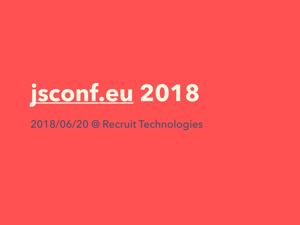 jsconf.eu 2018 2018/06/20 @ Recruit Technologies
