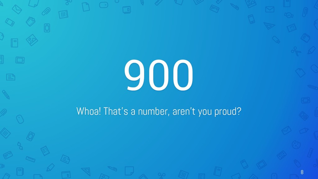 900 Whoa! That's a number, aren't you proud? 8