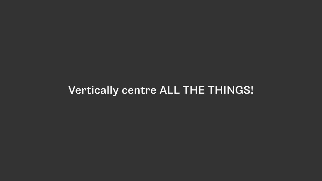 Vertically centre ALL THE THINGS!