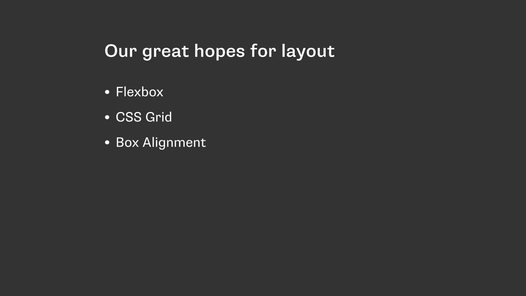 Our great hopes for layout • Flexbox • CSS Grid...