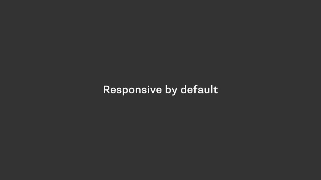 Responsive by default