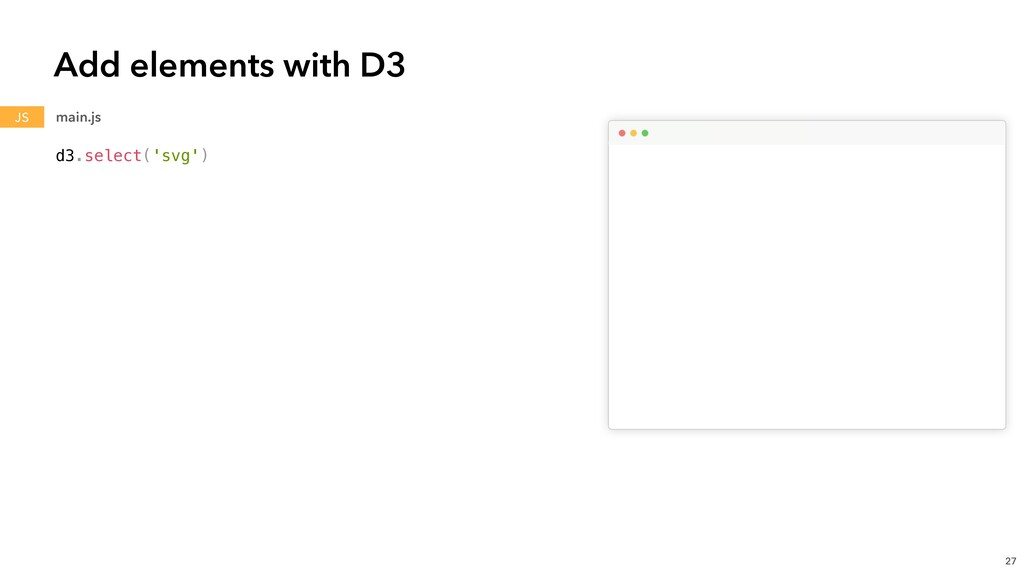 d3.select('svg') Add elements with D3 27 main.j...