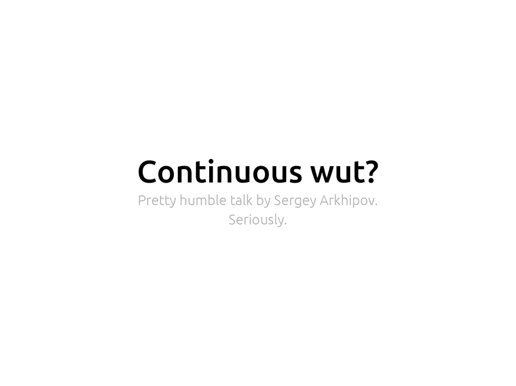 Continuous wut? Pretty humble talk by Sergey Ar...