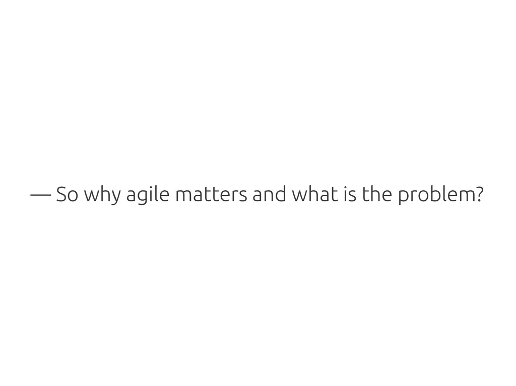 — So why agile matters and what is the problem?