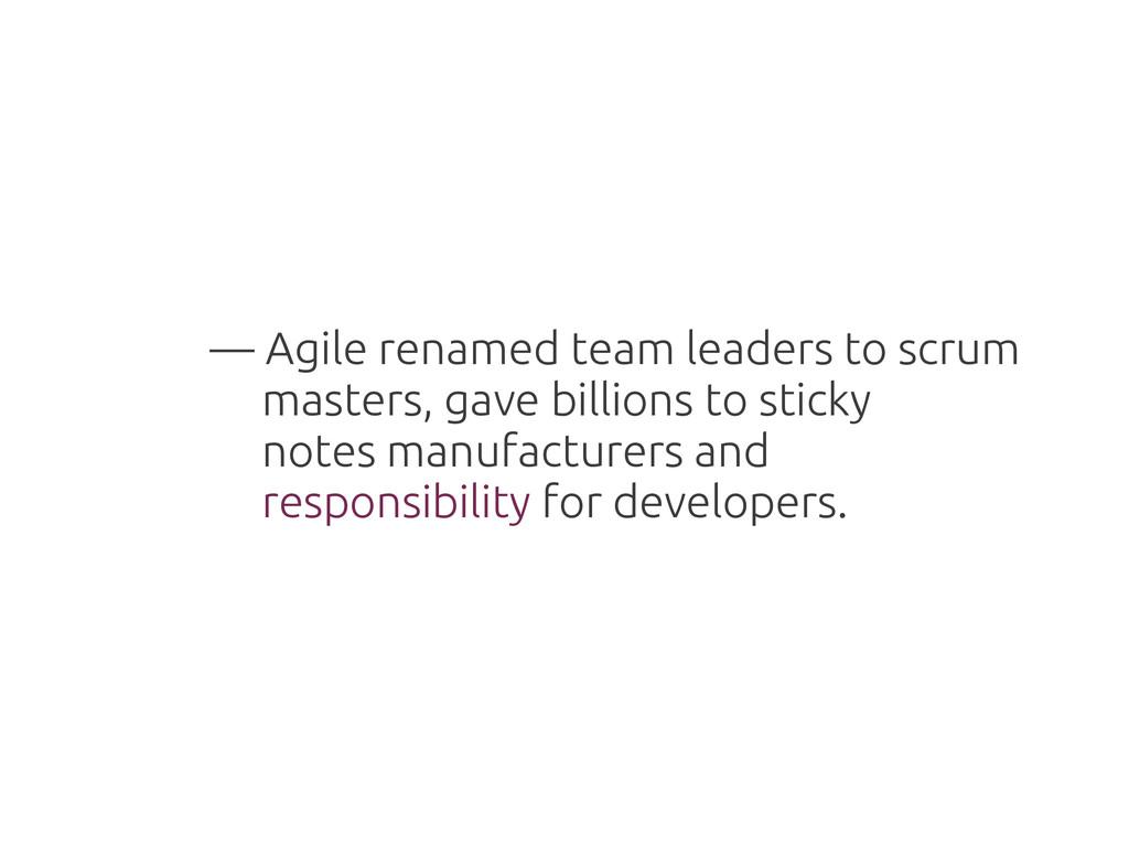 — Agile renamed team leaders to scrum masters, ...