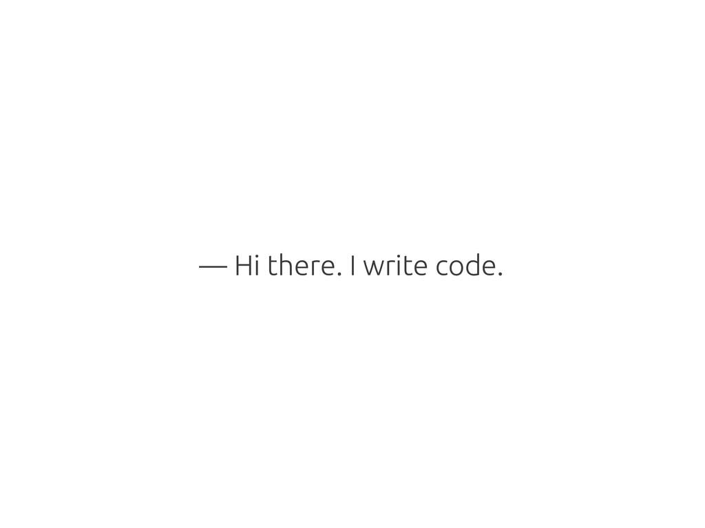 — Hi there. I write code.