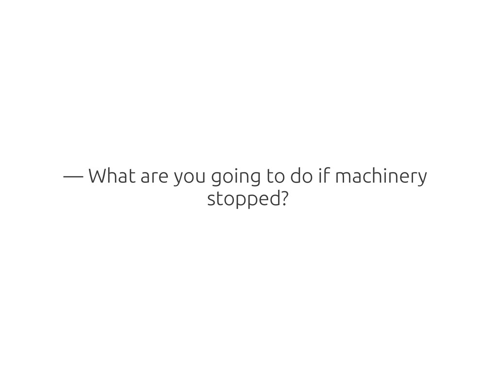 — What are you going to do if machinery stopped?