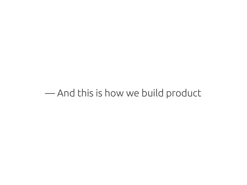 — And this is how we build product