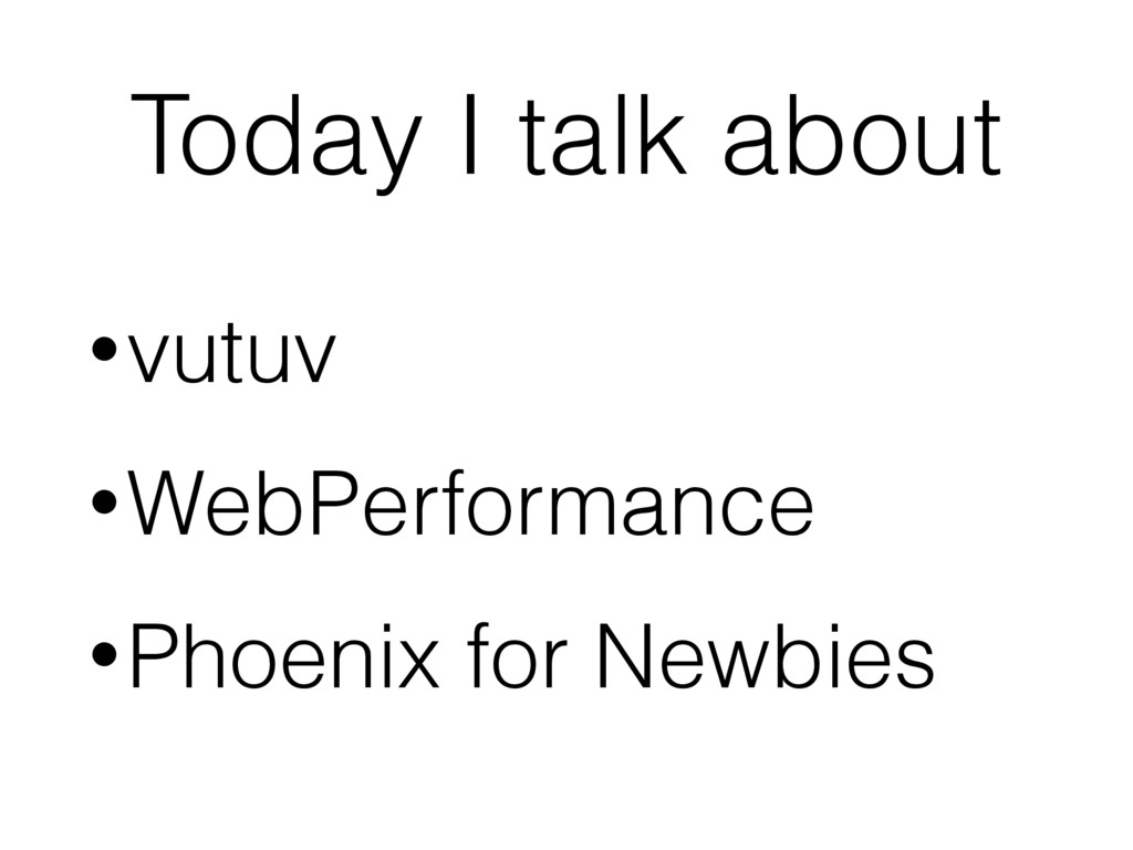 Today I talk about •vutuv •WebPerformance •Phoe...