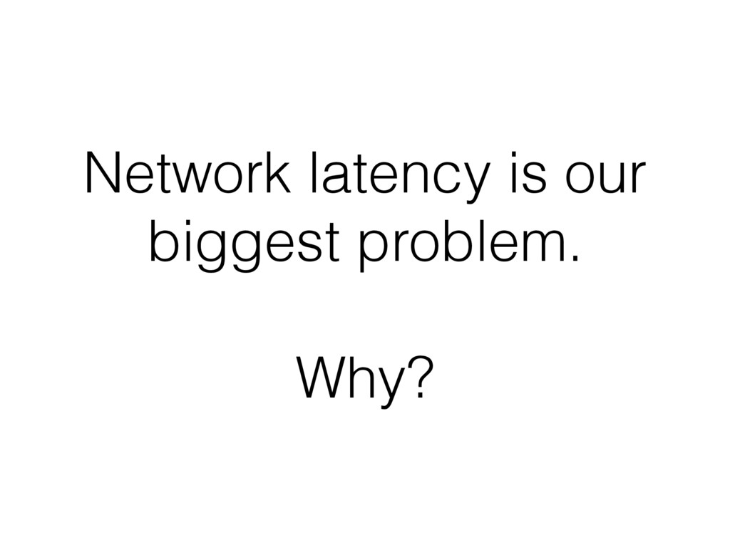 Network latency is our biggest problem. Why?