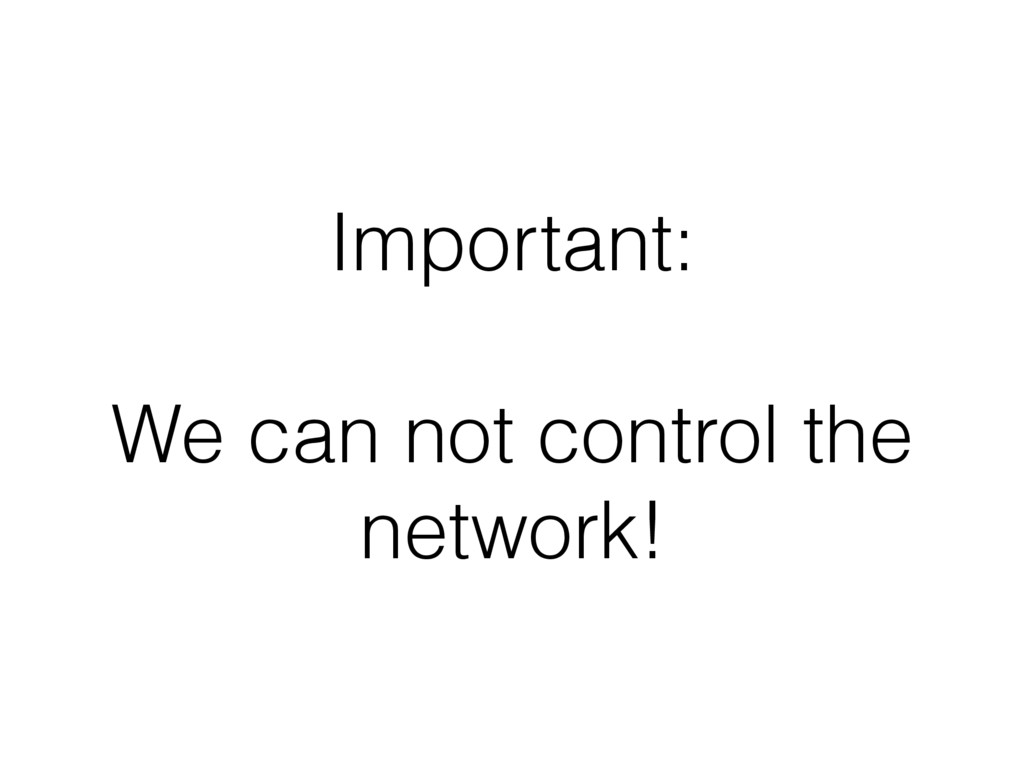 Important: We can not control the network!