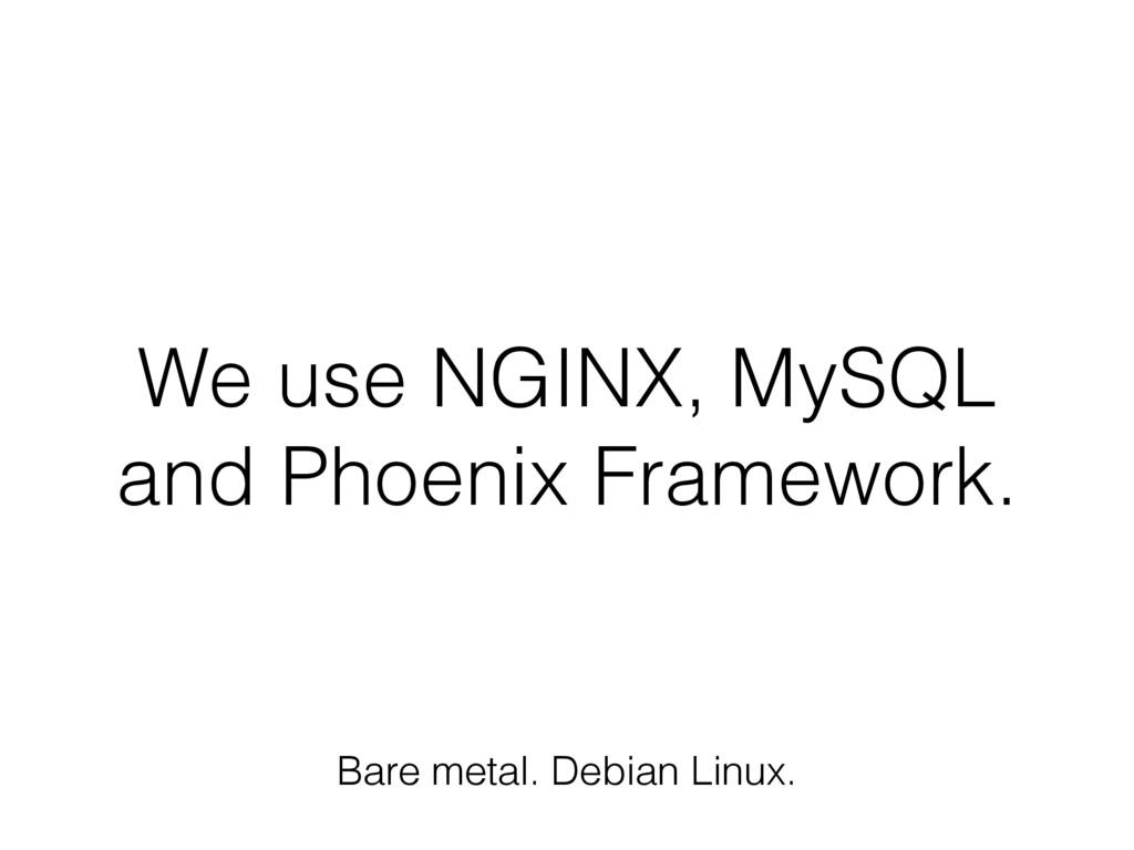 We use NGINX, MySQL and Phoenix Framework. Bare...