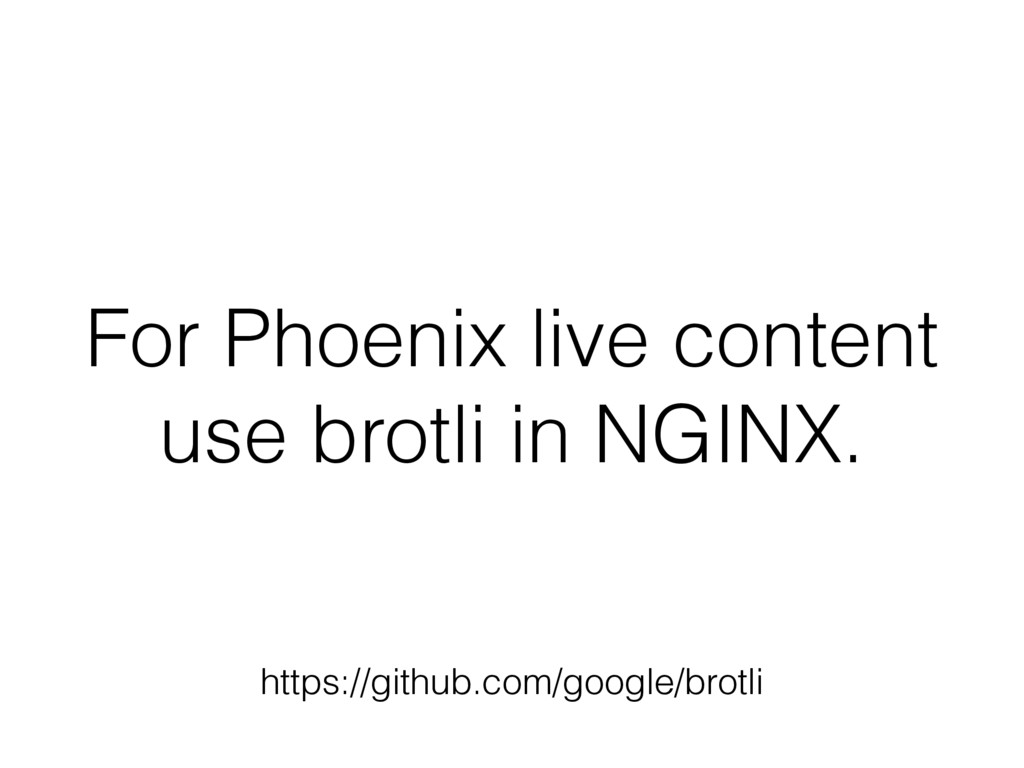 For Phoenix live content use brotli in NGINX. h...