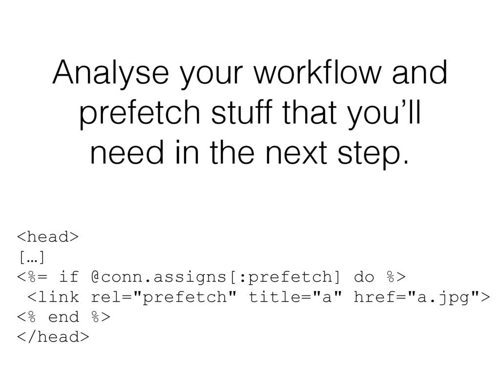 Analyse your workflow and prefetch stuff that yo...