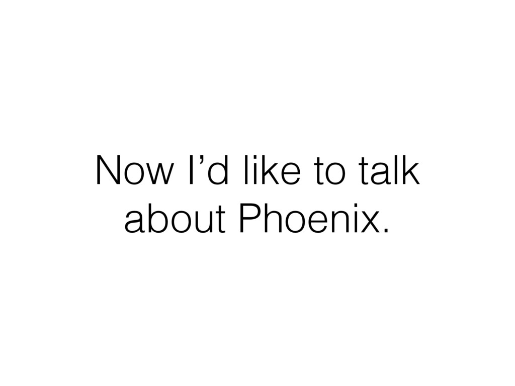 Now I'd like to talk about Phoenix.